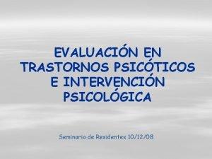 EVALUACIN EN TRASTORNOS PSICTICOS E INTERVENCIN PSICOLGICA Seminario