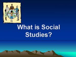 What is Social Studies Social Studies is made