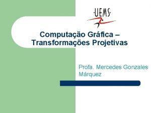 Computao Grfica Transformaes Projetivas Profa Mercedes Gonzales Mrquez