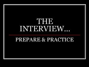 THE INTERVIEW PREPARE PRACTICE Parts of an interview