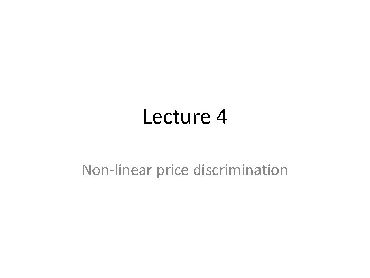 Lecture 4 Nonlinear price discrimination Nonlinear prices In