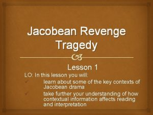 Jacobean Revenge Tragedy Lesson 1 LO In this