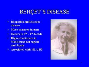 BEHETS DISEASE Idiopathic multisystem disease More common in