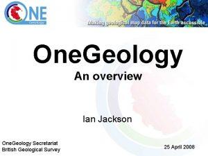 One Geology An overview Ian Jackson One Geology