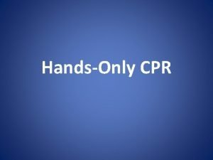 HandsOnly CPR Objectives Recognize the signs and symptoms