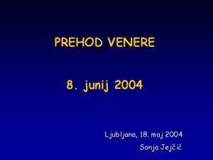 PREHOD VENERE 8 junij 2004 Ljubljana 18 maj