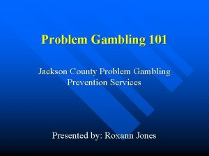 Problem Gambling 101 Jackson County Problem Gambling Prevention