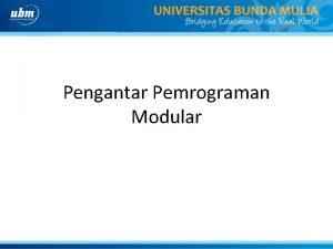 Pengantar Pemrograman Modular PEMROGRAMAN MODULAR adalah suatu teknik