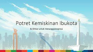Potret Kemiskinan Ibukota ikhtiar untuk menanggulanginya Visi Ibukota