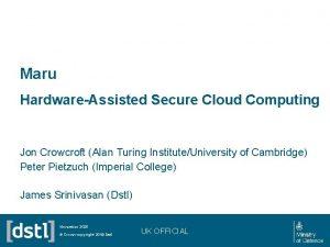 Maru HardwareAssisted Secure Cloud Computing Jon Crowcroft Alan