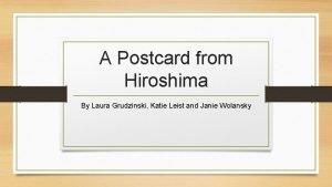 A Postcard from Hiroshima By Laura Grudzinski Katie
