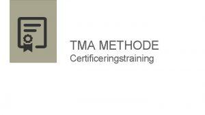 TMA METHODE Certificeringstraining Programma TMA Professional Certificering Theorie