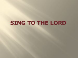 SING TO THE LORD Sing to the Lord