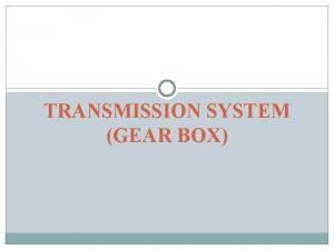 TRANSMISSION SYSTEM GEAR BOX Gear box Necessity for