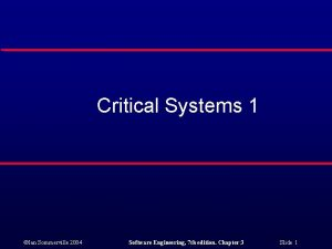 Critical Systems 1 Ian Sommerville 2004 Software Engineering