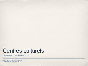 Centres culturels Dcret du 21 novembre 2013 Prsentation