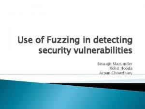 Use of Fuzzing in detecting security vulnerabilities Biswajit