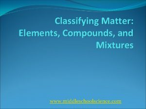 Classifying Matter Elements Compounds and Mixtures www middleschoolscience