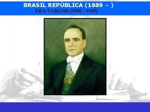 BRASIL REPBLICA 1889 ERA VARGAS 1930 1945 Prof