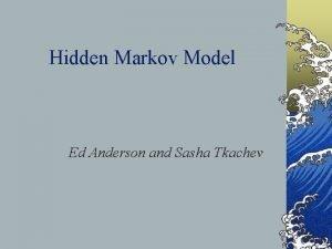 Hidden Markov Model Ed Anderson and Sasha Tkachev