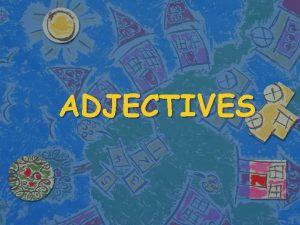 ADJECTIVES ADJECTIVES Adjectives are used to describe things