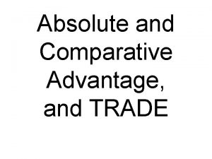 Absolute and Comparative Advantage and TRADE Absolute advantage