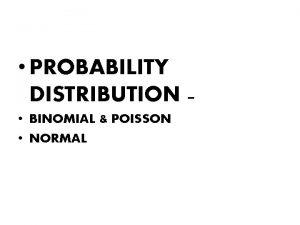 PROBABILITY DISTRIBUTION BINOMIAL POISSON NORMAL BINOMIAL AND POISSON
