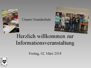 Unsere Grundschule Herzlich willkommen zur Informationsveranstaltung Freitag 02