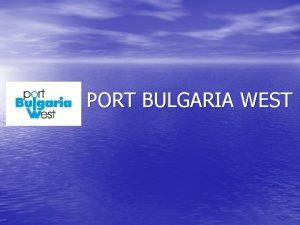 PORT BULGARIA WEST PORT BULGARIA WEST Port Bulgaria