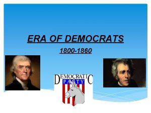 ERA OF DEMOCRATS 1800 1860 Thomas Jefferson 1800