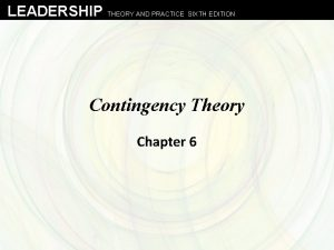 LEADERSHIP THEORY AND PRACTICE SIXTH EDITION Contingency Theory