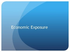 Economic Exposure Sections Measuring economic exposure Managing net
