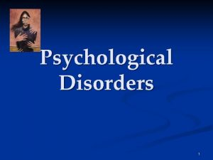 Psychological Disorders 1 Psychological Disorders To study the