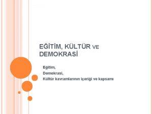 ETM KLTR VE DEMOKRAS Eitim Demokrasi Kltr kavramlarnn