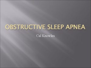 OBSTRUCTIVE SLEEP APNEA Cal Knowles What is Obstructive