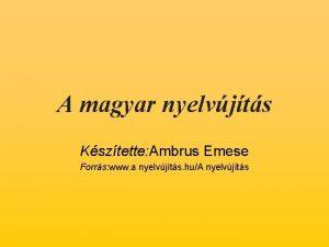 A magyar nyelvjts Ksztette Ambrus Emese Forrs www