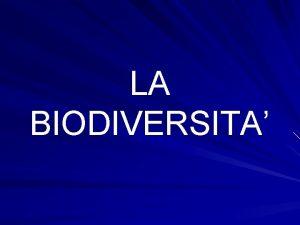LA BIODIVERSITA Dire che la biodiversit la variet