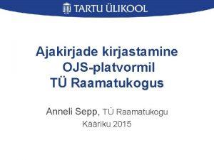 Ajakirjade kirjastamine OJSplatvormil T Raamatukogus Anneli Sepp T