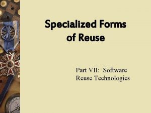 Specialized Forms of Reuse Part VII Software Reuse
