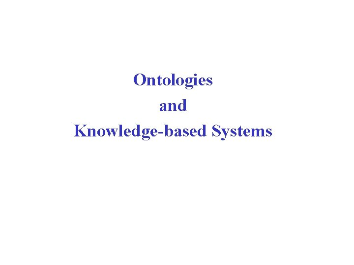 Ontologies and Knowledgebased Systems Announcement Announcement Next Tuesday