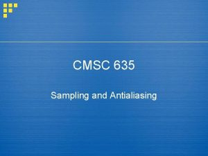 CMSC 635 Sampling and Antialiasing Aliasing in images