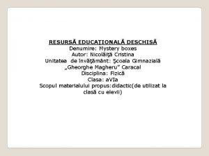 RESURS EDUCAIONAL DESCHIS Denumire Mystery boxes Autor Nicoli
