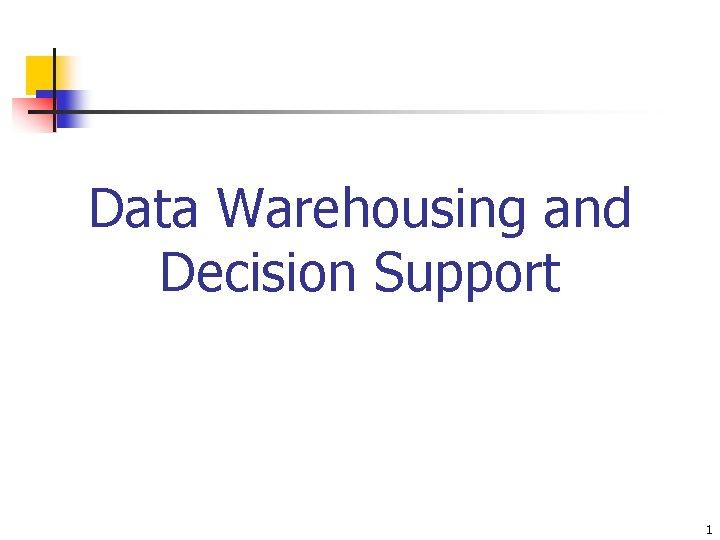 Data Warehousing and Decision Support 1 Data Warehousing