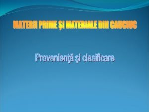Provenien i clasificare Cauciucul este un produs organic