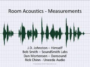 Room Acoustics Measurements J D Johnston Himself Bob