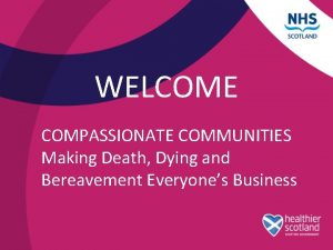 WELCOME COMPASSIONATE COMMUNITIES Making Death Dying and Bereavement