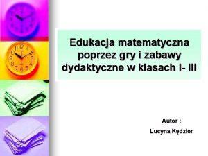 Edukacja matematyczna poprzez gry i zabawy dydaktyczne w