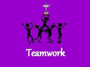 Teamwork Teamwork the process of a diverse group