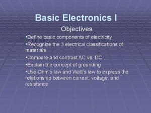 Basic Electronics I Objectives Define basic components of
