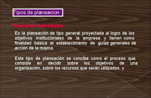 Tipos de planeacion Planeacin Estratgica Es la planeacin
